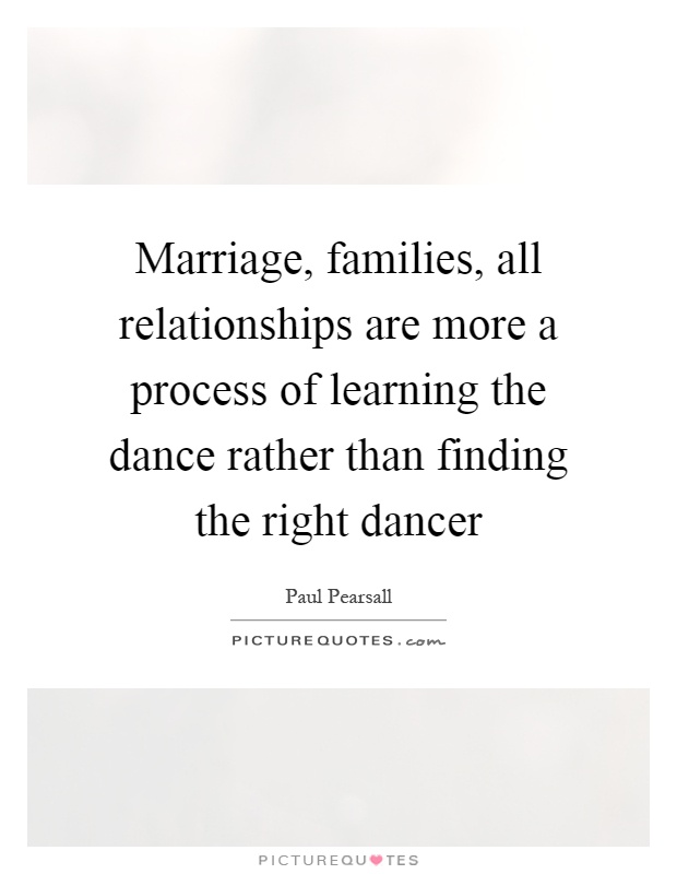 Marriage, families, all relationships are more a process of learning the dance rather than finding the right dancer Picture Quote #1