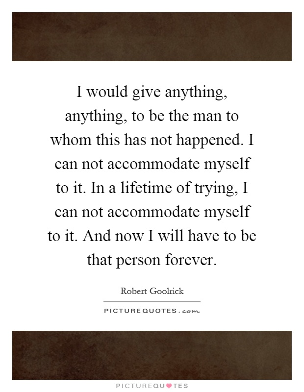 I would give anything, anything, to be the man to whom this has not happened. I can not accommodate myself to it. In a lifetime of trying, I can not accommodate myself to it. And now I will have to be that person forever Picture Quote #1