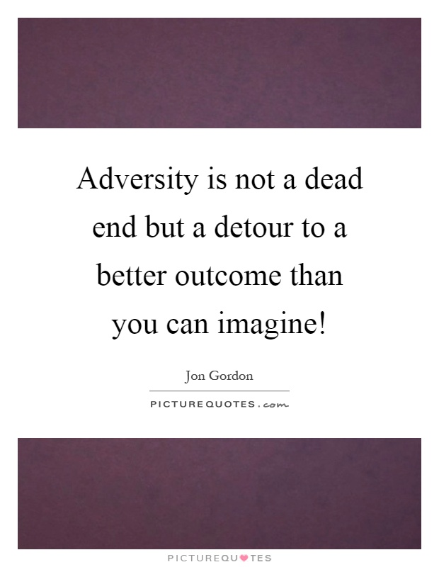 Adversity is not a dead end but a detour to a better outcome than you can imagine! Picture Quote #1