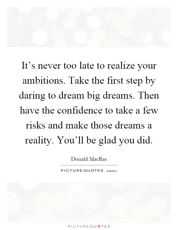 It's never too late to realize your ambitions. Take the first step by daring to dream big dreams. Then have the confidence to take a few risks and make those dreams a reality. You'll be glad you did Picture Quote #1