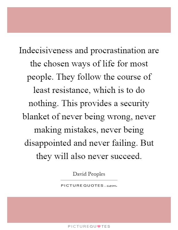 Indecisiveness and procrastination are the chosen ways of life for most people. They follow the course of least resistance, which is to do nothing. This provides a security blanket of never being wrong, never making mistakes, never being disappointed and never failing. But they will also never succeed Picture Quote #1