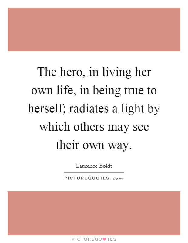 The hero, in living her own life, in being true to herself; radiates a light by which others may see their own way Picture Quote #1