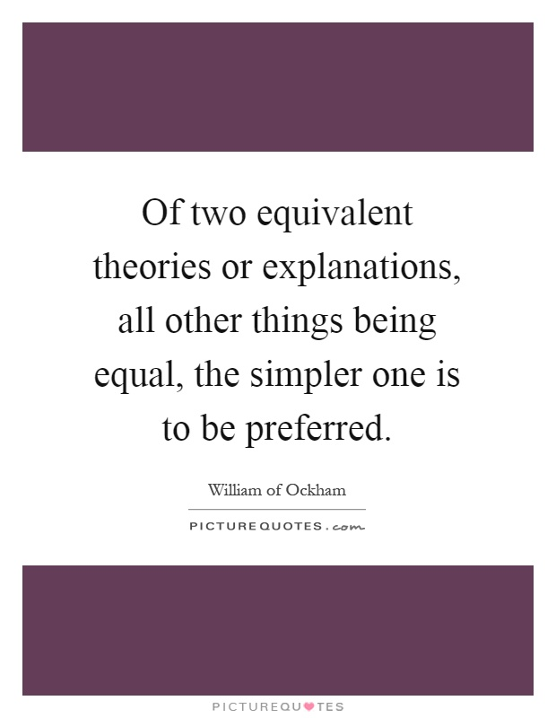 Of two equivalent theories or explanations, all other things being equal, the simpler one is to be preferred Picture Quote #1