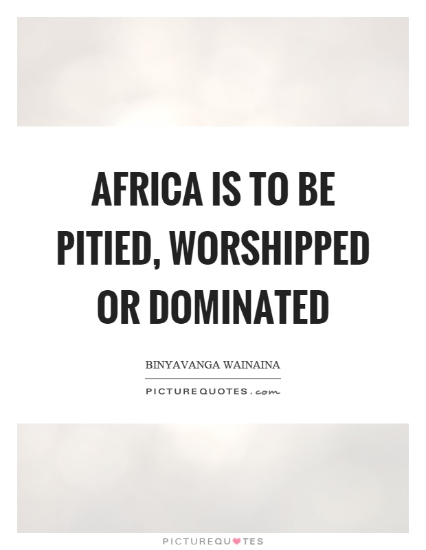Africa is to be pitied, worshipped or dominated Picture Quote #1