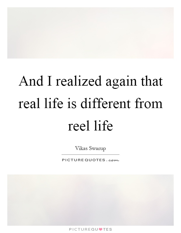 And I realized again that real life is different from reel life Picture Quote #1