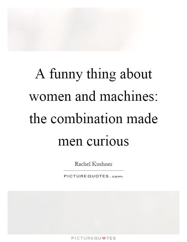A Funny Thing About Women And Machines The Combination Made