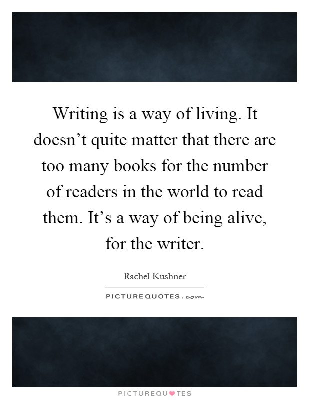 Writing is a way of living. It doesn't quite matter that...  Picture Quotes