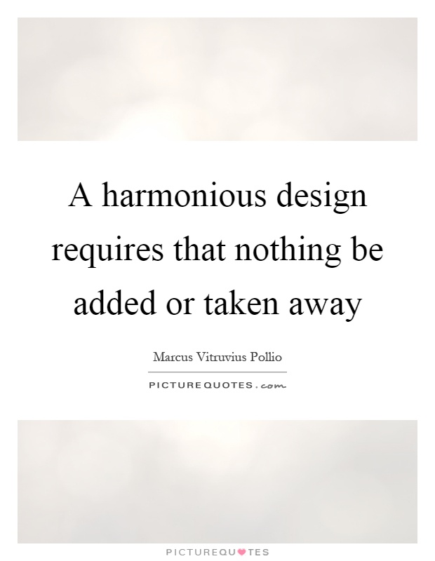 A harmonious design requires that nothing be added or taken away Picture Quote #1