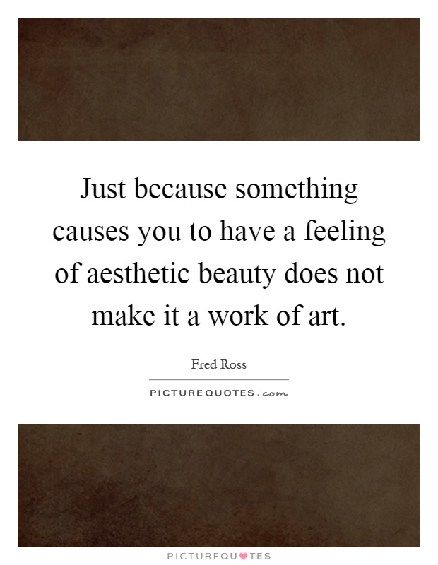 Just because something causes you to have a feeling of aesthetic beauty does not make it a work of art Picture Quote #1