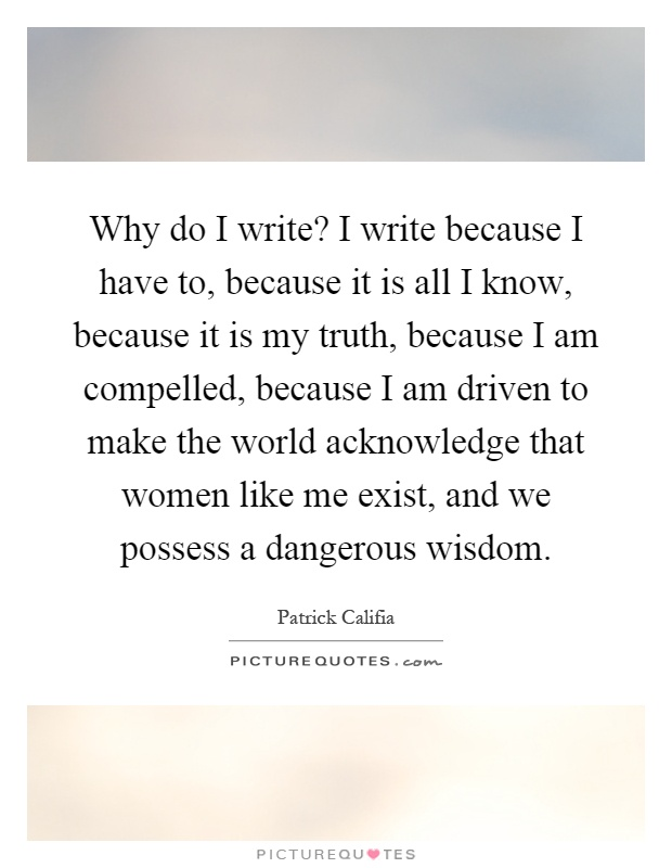 Why do I write? I write because I have to, because it is all I know, because it is my truth, because I am compelled, because I am driven to make the world acknowledge that women like me exist, and we possess a dangerous wisdom Picture Quote #1