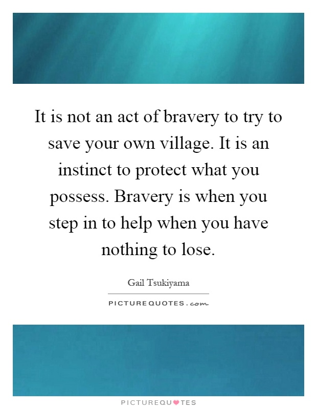 It is not an act of bravery to try to save your own village. It is an instinct to protect what you possess. Bravery is when you step in to help when you have nothing to lose Picture Quote #1