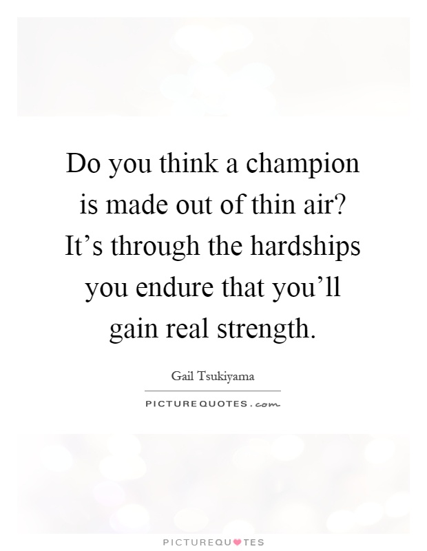 Do you think a champion is made out of thin air? It's through the hardships you endure that you'll gain real strength Picture Quote #1