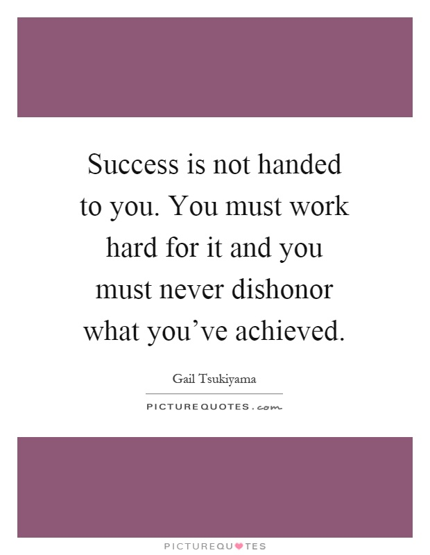 Success is not handed to you. You must work hard for it and you must never dishonor what you've achieved Picture Quote #1