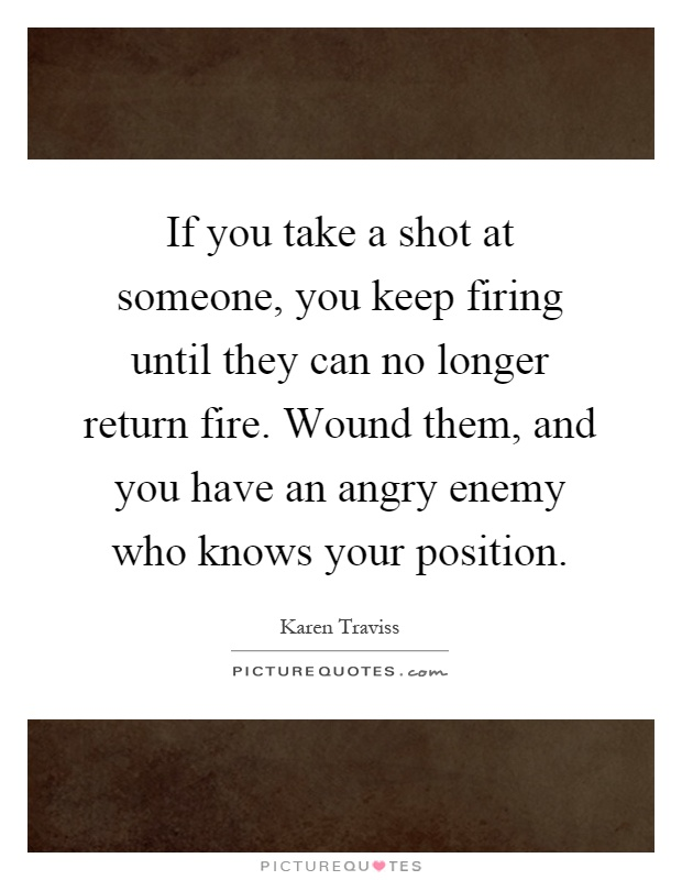 If you take a shot at someone, you keep firing until they can no longer return fire. Wound them, and you have an angry enemy who knows your position Picture Quote #1