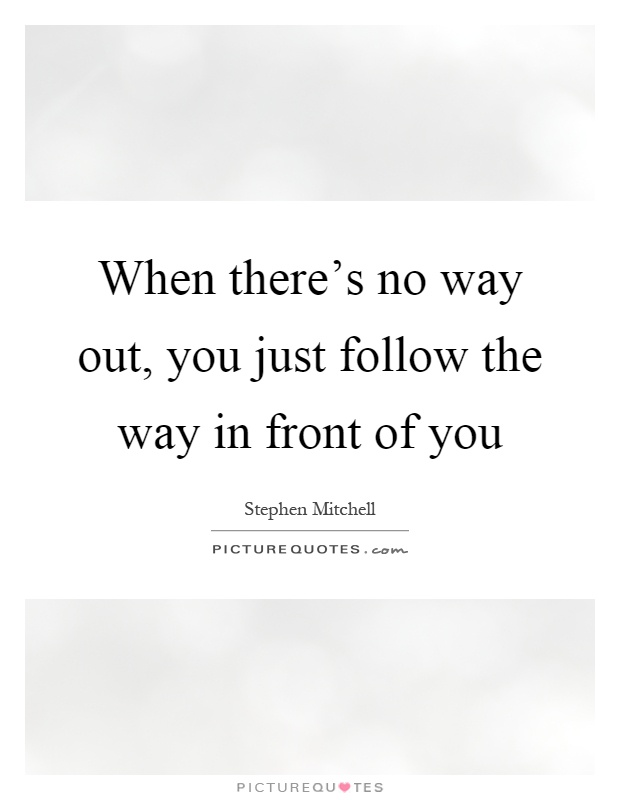 When there's no way out, you just follow the way in front of you Picture Quote #1