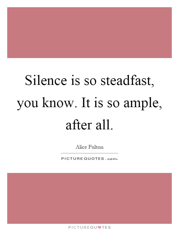 Silence is so steadfast, you know. It is so ample, after all Picture Quote #1
