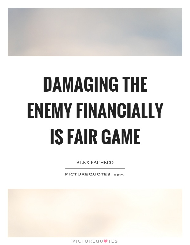 Damaging the enemy financially is fair game Picture Quote #1
