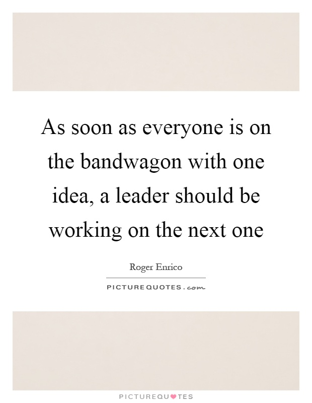 As soon as everyone is on the bandwagon with one idea, a leader should be working on the next one Picture Quote #1