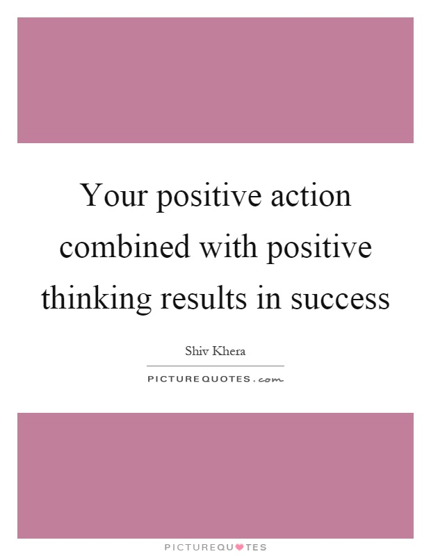 Your positive action combined with positive thinking results in success Picture Quote #1