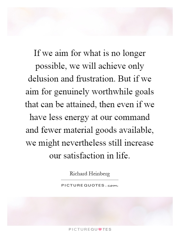 If we aim for what is no longer possible, we will achieve only delusion and frustration. But if we aim for genuinely worthwhile goals that can be attained, then even if we have less energy at our command and fewer material goods available, we might nevertheless still increase our satisfaction in life Picture Quote #1