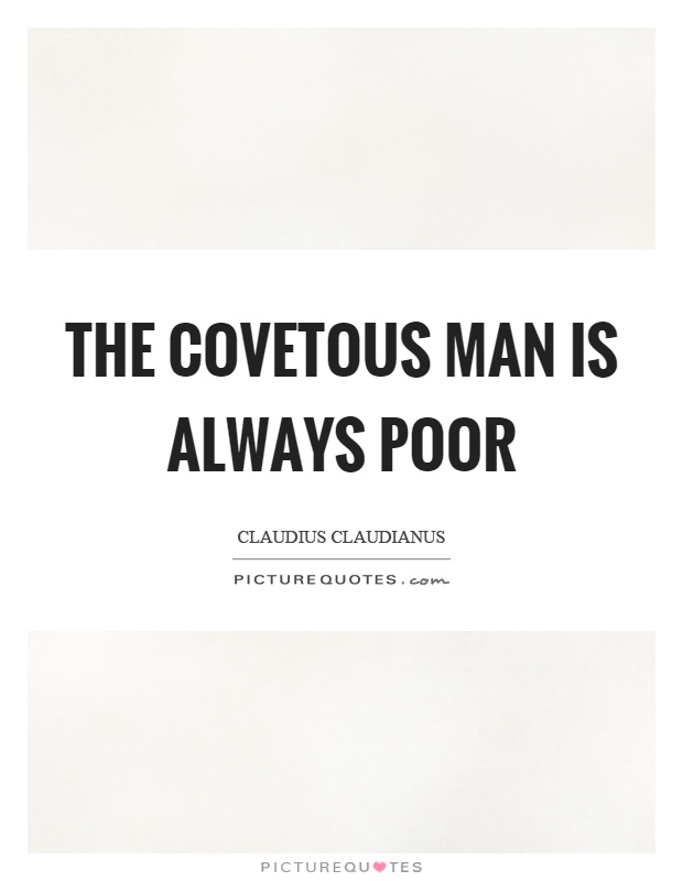 The covetous man is always poor Picture Quote #1