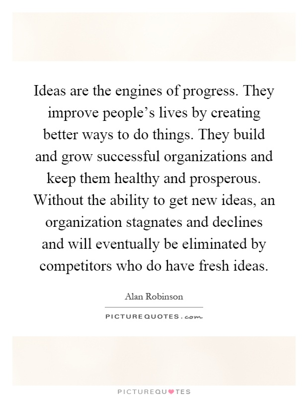 Ideas are the engines of progress. They improve people's lives by creating better ways to do things. They build and grow successful organizations and keep them healthy and prosperous. Without the ability to get new ideas, an organization stagnates and declines and will eventually be eliminated by competitors who do have fresh ideas Picture Quote #1