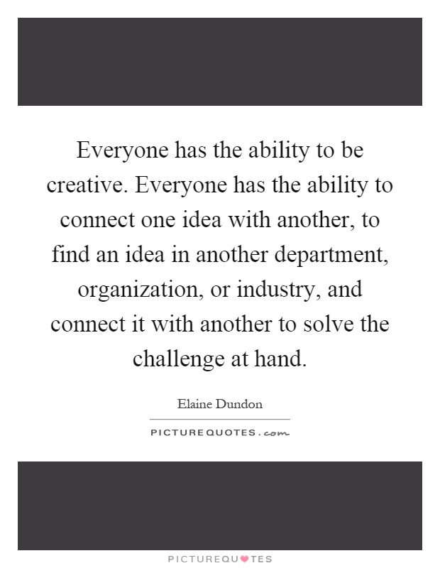 Everyone has the ability to be creative. Everyone has the ability to connect one idea with another, to find an idea in another department, organization, or industry, and connect it with another to solve the challenge at hand Picture Quote #1