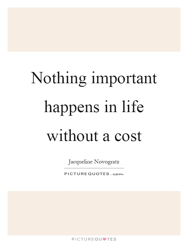 Nothing important happens in life without a cost Picture Quote #1