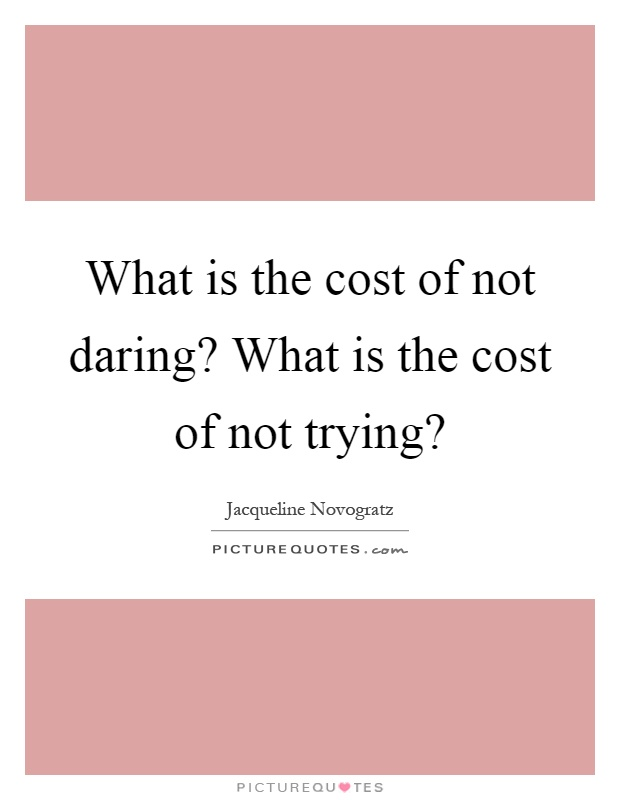 What is the cost of not daring? What is the cost of not trying? Picture Quote #1