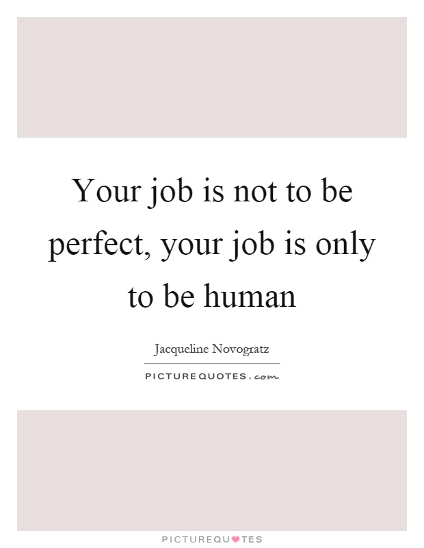 Your job is not to be perfect, your job is only to be human Picture Quote #1