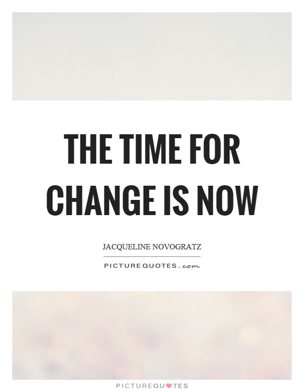 The time for change is now Picture Quote #1
