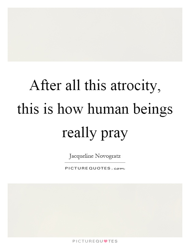 After all this atrocity, this is how human beings really pray Picture Quote #1