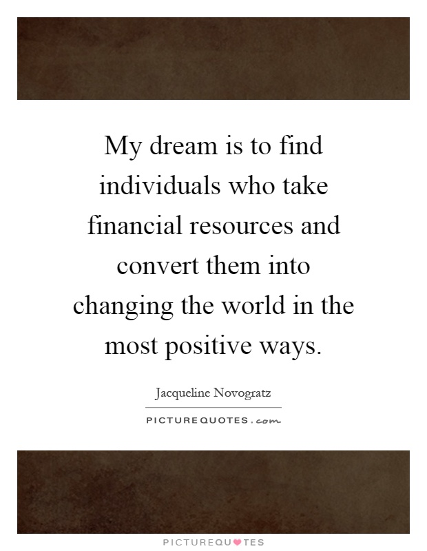 My dream is to find individuals who take financial resources and convert them into changing the world in the most positive ways Picture Quote #1