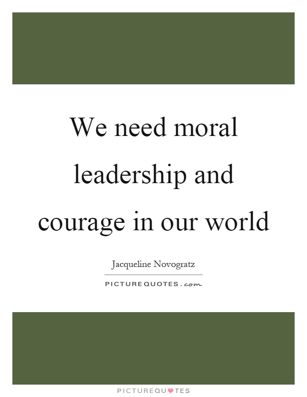 We need moral leadership and courage in our world Picture Quote #1