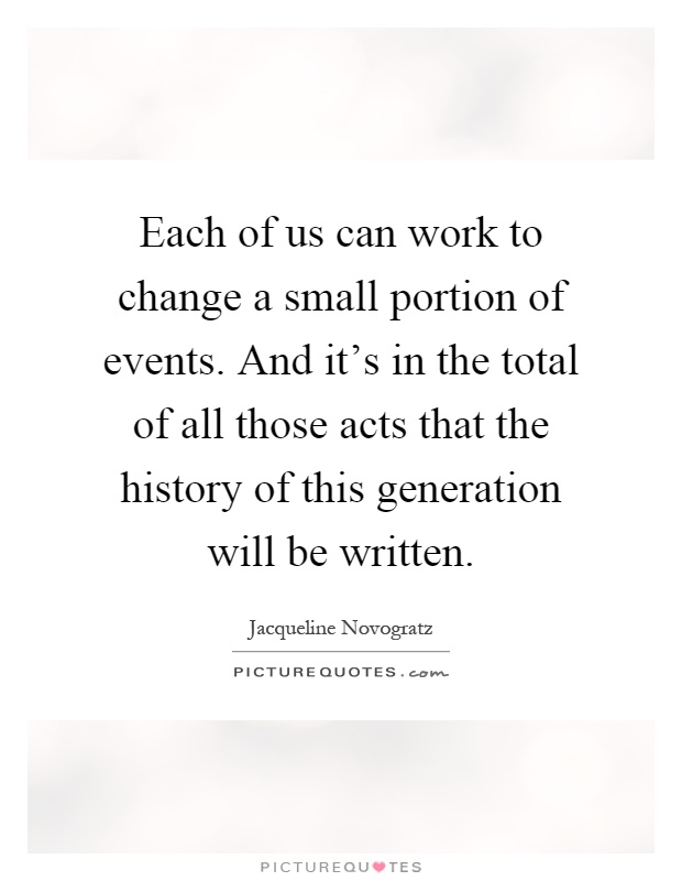 Each of us can work to change a small portion of events. And it's in the total of all those acts that the history of this generation will be written Picture Quote #1