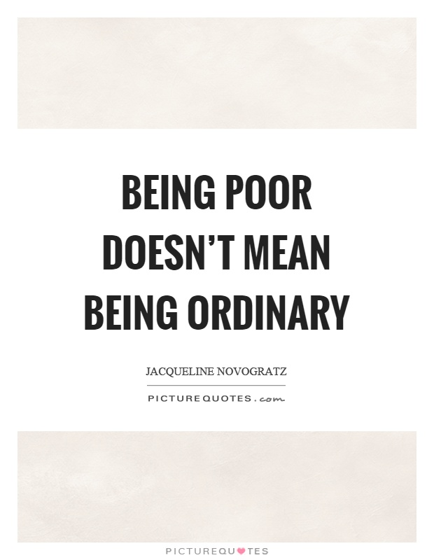 Being poor doesn't mean being ordinary Picture Quote #1