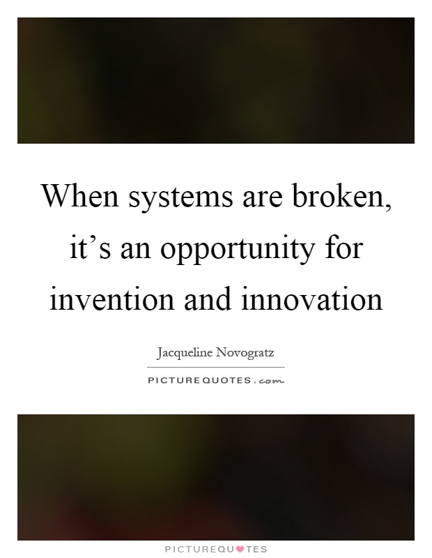 When systems are broken, it's an opportunity for invention and innovation Picture Quote #1