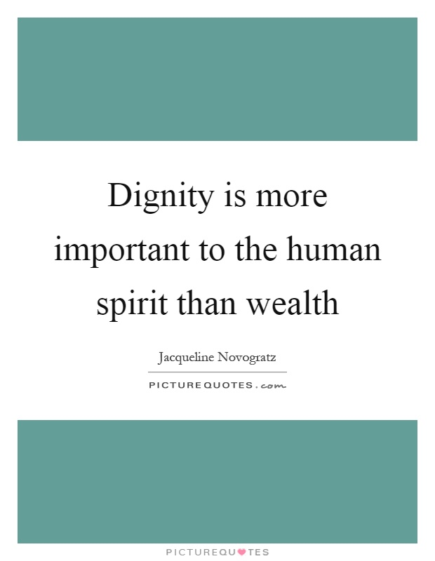 Dignity is more important to the human spirit than wealth Picture Quote #1