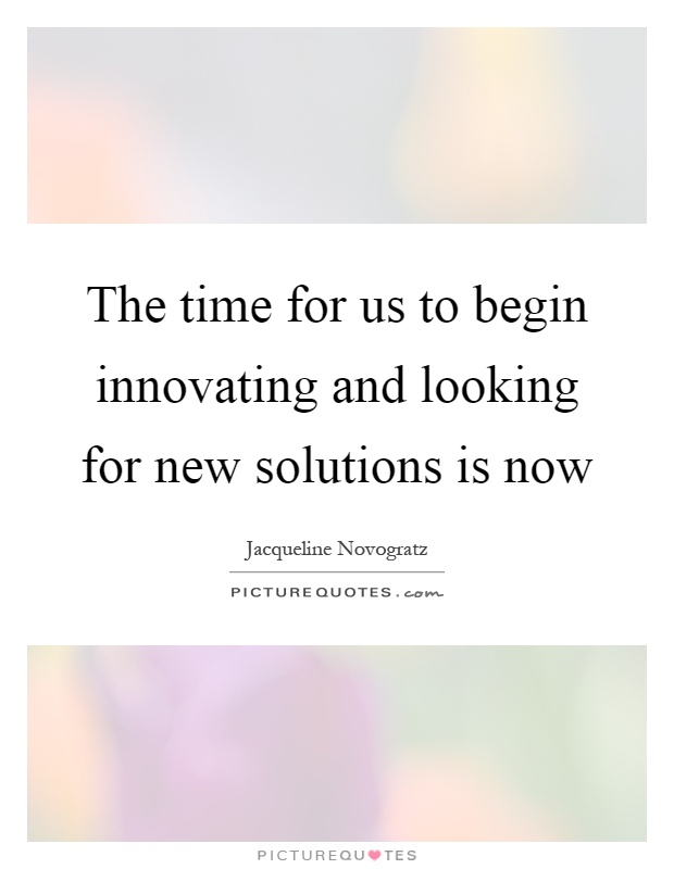 The time for us to begin innovating and looking for new solutions is now Picture Quote #1