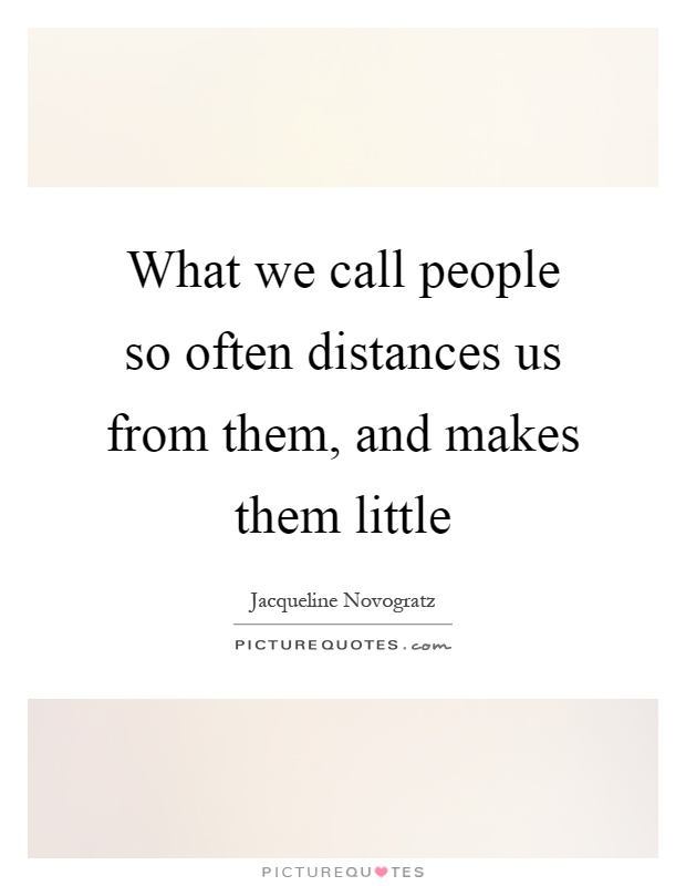 What we call people so often distances us from them, and makes them little Picture Quote #1