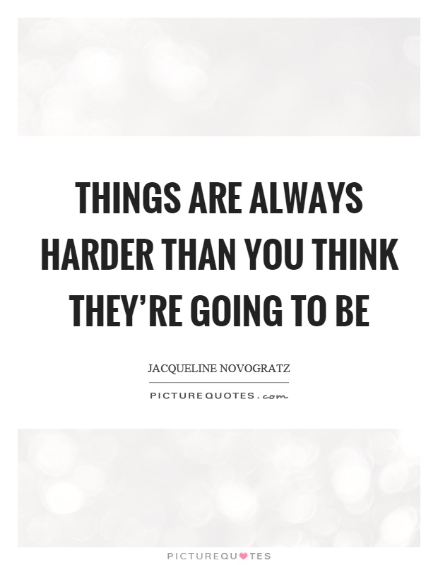 Things are always harder than you think they're going to be Picture Quote #1