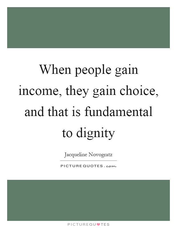 When people gain income, they gain choice, and that is fundamental to dignity Picture Quote #1