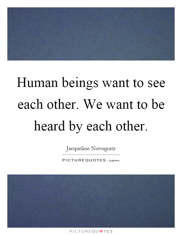 Human beings want to see each other. We want to be heard by each other Picture Quote #1