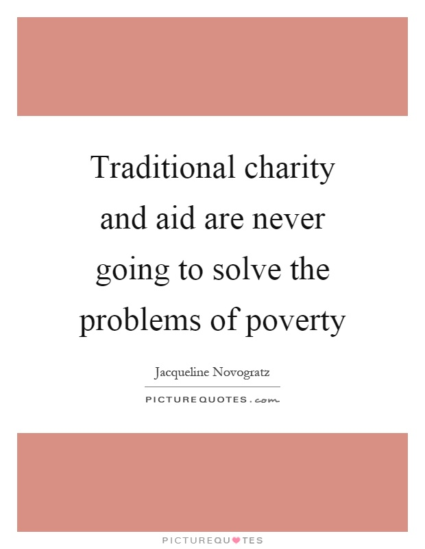 Traditional charity and aid are never going to solve the problems of poverty Picture Quote #1