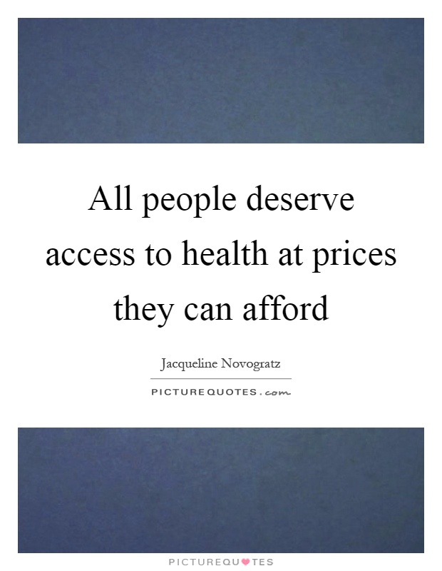 All people deserve access to health at prices they can afford Picture Quote #1