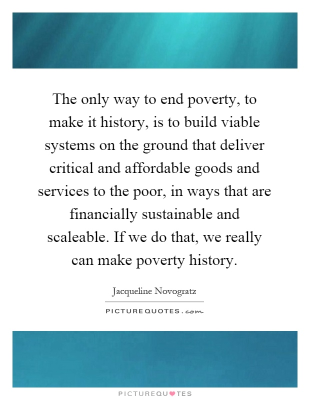 The only way to end poverty, to make it history, is to build viable systems on the ground that deliver critical and affordable goods and services to the poor, in ways that are financially sustainable and scaleable. If we do that, we really can make poverty history Picture Quote #1