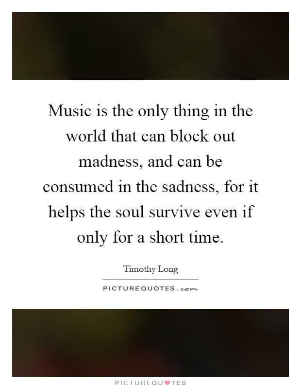 Music is the only thing in the world that can block out madness, and can be consumed in the sadness, for it helps the soul survive even if only for a short time Picture Quote #1