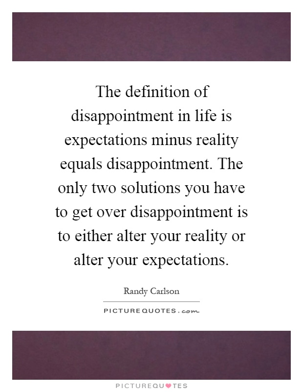 The definition of disappointment in life is expectations minus reality equals disappointment. The only two solutions you have to get over disappointment is to either alter your reality or alter your expectations Picture Quote #1