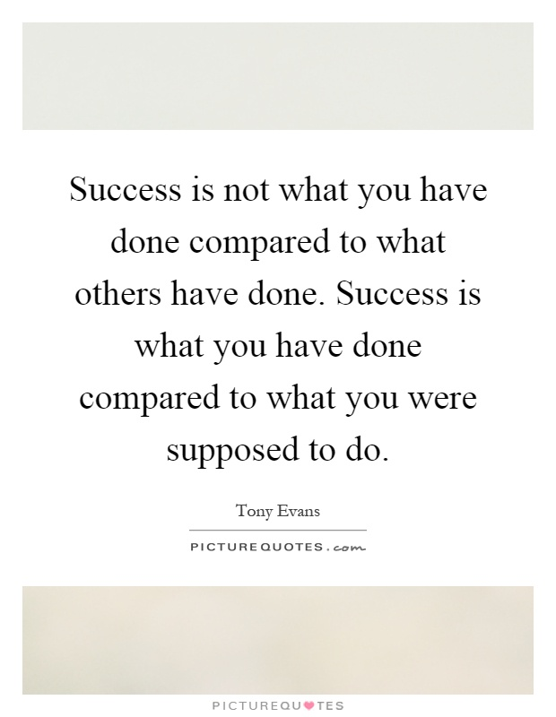 Success is not what you have done compared to what others have done. Success is what you have done compared to what you were supposed to do Picture Quote #1