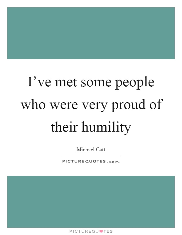 I've met some people who were very proud of their humility Picture Quote #1